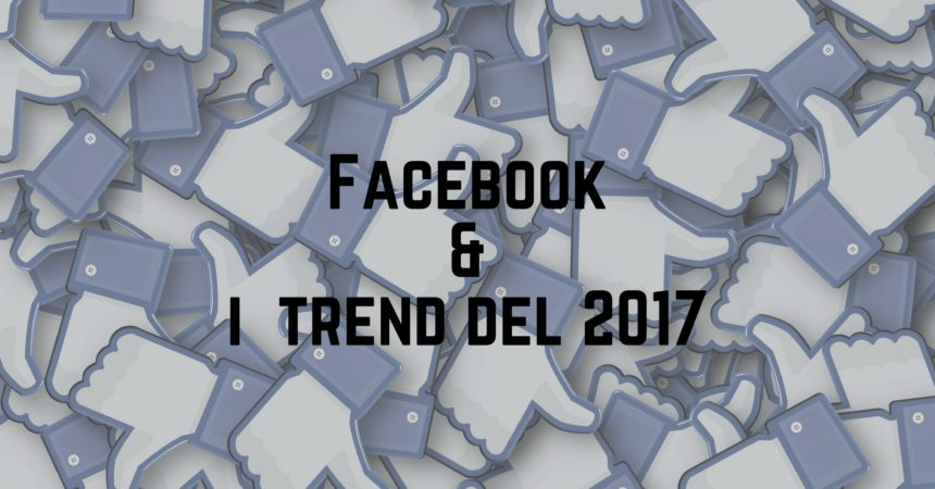 Gli Argomenti e i Trends del 2017 di Facebook